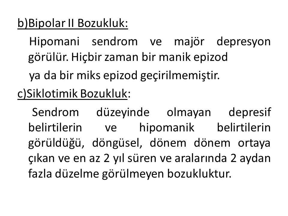 b)Bipolar II Bozukluk: Hipomani sendrom ve majör depresyon görülür