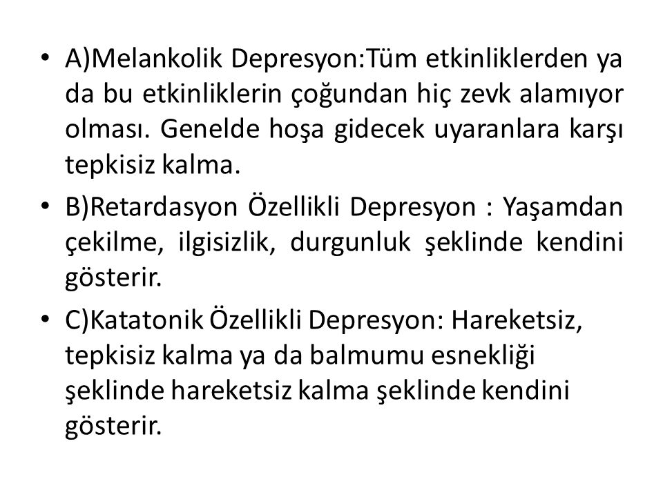 A)Melankolik Depresyon:Tüm etkinliklerden ya da bu etkinliklerin çoğundan hiç zevk alamıyor olması. Genelde hoşa gidecek uyaranlara karşı tepkisiz kalma.