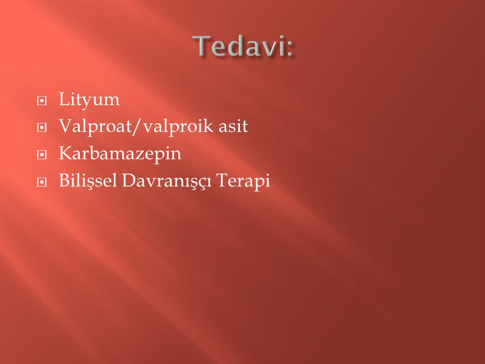 Tedavi: Lityum Valproat/valproik asit Karbamazepin
