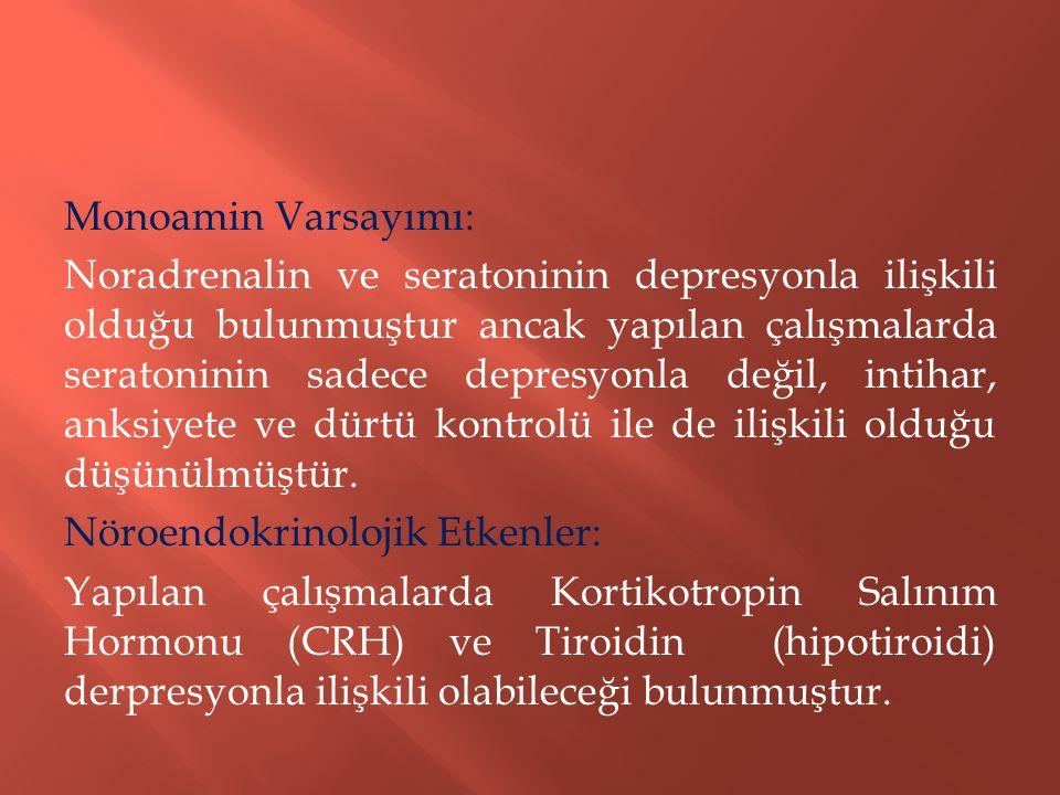 Monoamin Varsayımı: Noradrenalin ve seratoninin depresyonla ilişkili olduğu bulunmuştur ancak yapılan çalışmalarda seratoninin sadece depresyonla değil, intihar, anksiyete ve dürtü kontrolü ile de ilişkili olduğu düşünülmüştür.