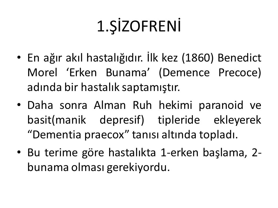 1.ŞİZOFRENİ En ağır akıl hastalığıdır. İlk kez (1860) Benedict Morel 'Erken Bunama' (Demence Precoce) adında bir hastalık saptamıştır.