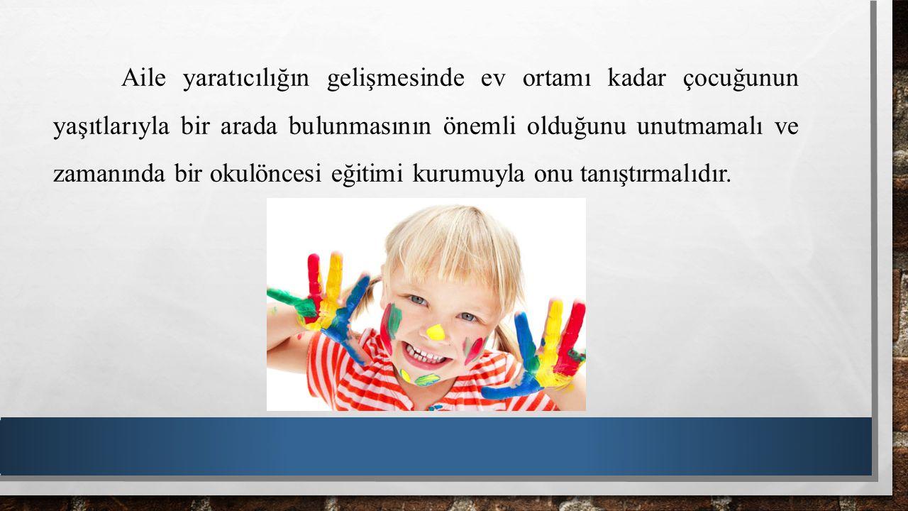 Aile yaratıcılığın gelişmesinde ev ortamı kadar çocuğunun yaşıtlarıyla bir arada bulunmasının önemli olduğunu unutmamalı ve zamanında bir okulöncesi eğitimi kurumuyla onu tanıştırmalıdır.