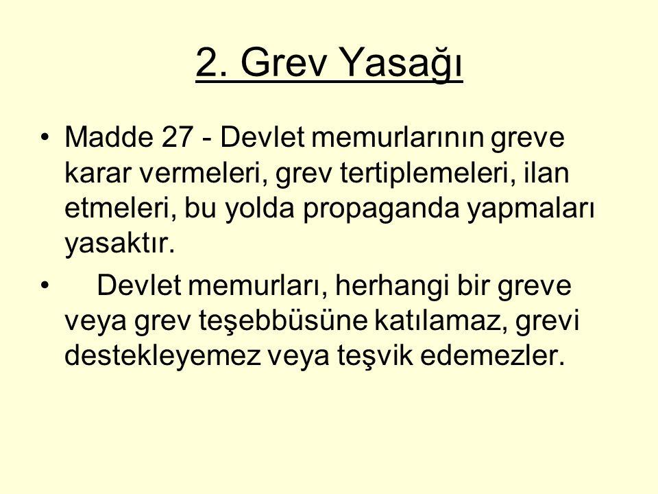 2. Grev Yasağı Madde 27 - Devlet memurlarının greve karar vermeleri, grev tertiplemeleri, ilan etmeleri, bu yolda propaganda yapmaları yasaktır.