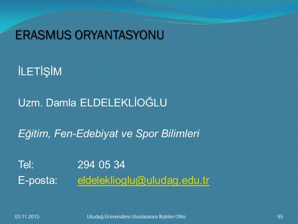 ERASMUS ORYANTASYONU İLETİŞİM Uzm. Damla ELDELEKLİOĞLU Eğitim, Fen-Edebiyat ve Spor Bilimleri Tel: 294 05 34 E-posta: eldeleklioglu@uludag.edu.tr