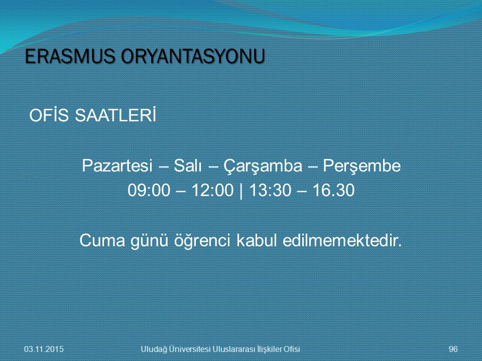 ERASMUS ORYANTASYONU OFİS SAATLERİ Pazartesi – Salı – Çarşamba – Perşembe 09:00 – 12:00 | 13:30 – 16.30 Cuma günü öğrenci kabul edilmemektedir.