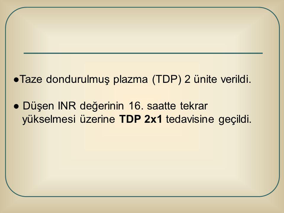 ●Taze dondurulmuş plazma (TDP) 2 ünite verildi.