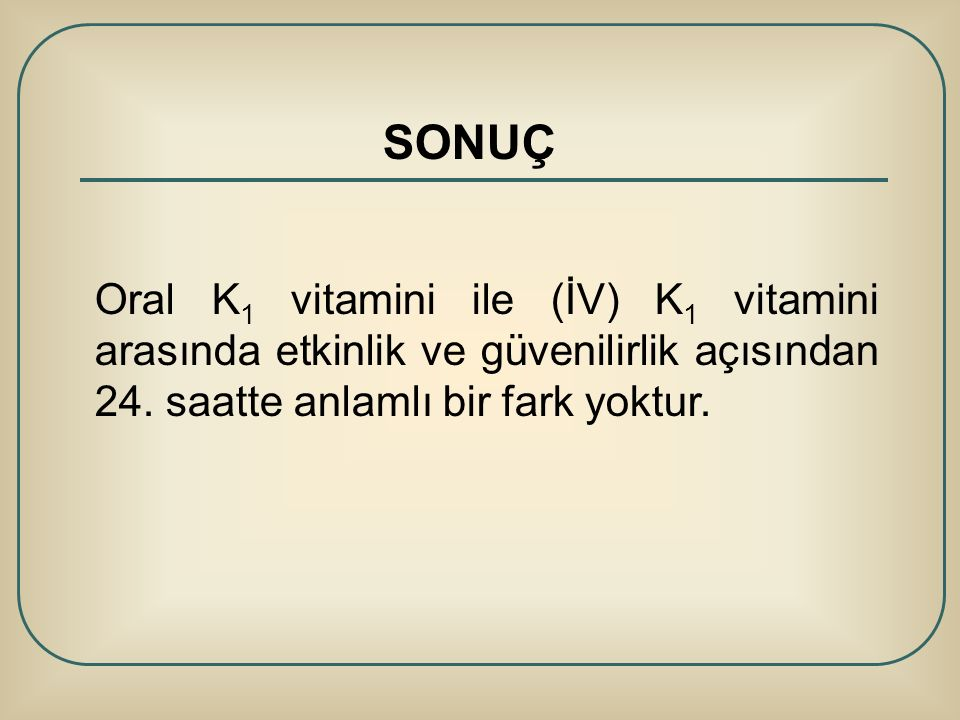SONUÇ Oral K1 vitamini ile (İV) K1 vitamini arasında etkinlik ve güvenilirlik açısından 24.