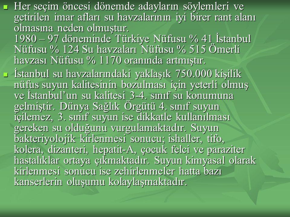 Her seçim öncesi dönemde adayların söylemleri ve getirilen imar afları su havzalarının iyi birer rant alanı olmasına neden olmuştur. 1980 – 97 döneminde Türkiye Nüfusu % 41 İstanbul Nüfusu % 124 Su havzaları Nüfusu % 515 Ömerli havzası Nüfusu % 1170 oranında artmıştır.