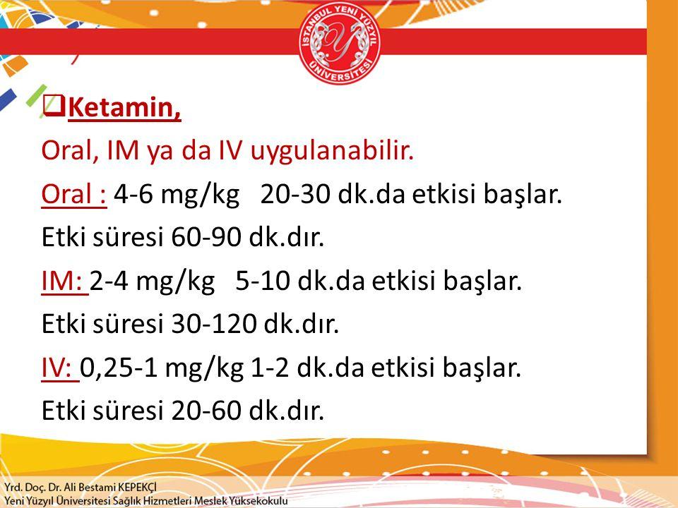 Ketamin, Oral, IM ya da IV uygulanabilir. Oral : 4-6 mg/kg 20-30 dk.da etkisi başlar. Etki süresi 60-90 dk.dır.