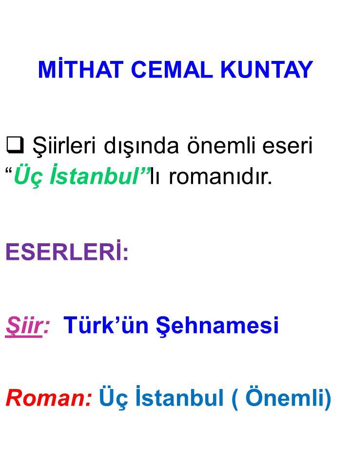 MİTHAT CEMAL KUNTAY Şiirleri dışında önemli eseri Üç İstanbul lı romanıdır. ESERLERİ: Şiir: Türk'ün Şehnamesi.