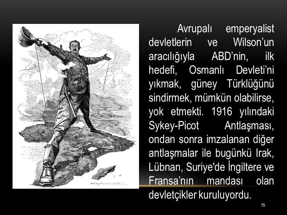 Avrupalı emperyalist devletlerin ve Wilson'un aracılığıyla ABD'nin, ilk hedefi, Osmanlı Devleti'ni yıkmak, güney Türklüğünü sindirmek, mümkün olabilirse, yok etmekti.
