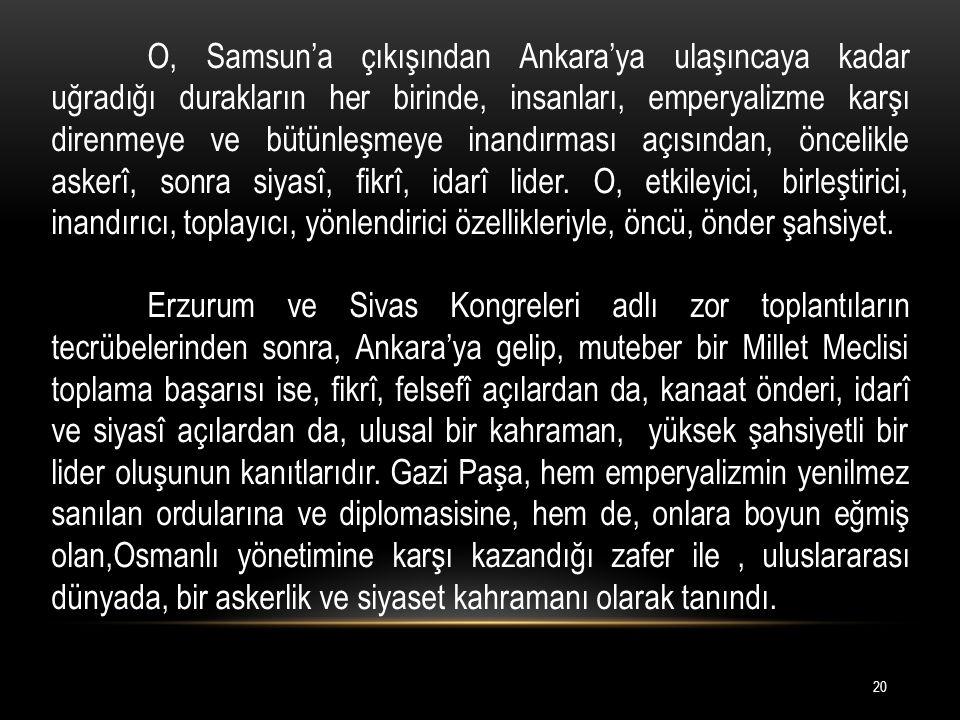 O, Samsun'a çıkışından Ankara'ya ulaşıncaya kadar uğradığı durakların her birinde, insanları, emperyalizme karşı direnmeye ve bütünleşmeye inandırması açısından, öncelikle askerî, sonra siyasî, fikrî, idarî lider. O, etkileyici, birleştirici, inandırıcı, toplayıcı, yönlendirici özellikleriyle, öncü, önder şahsiyet.