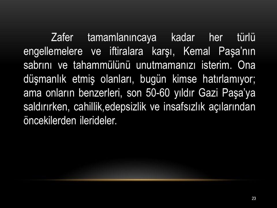 Zafer tamamlanıncaya kadar her türlü engellemelere ve iftiralara karşı, Kemal Paşa'nın sabrını ve tahammülünü unutmamanızı isterim.