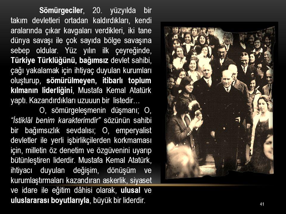 Sömürgeciler, 20. yüzyılda bir takım devletleri ortadan kaldırdıkları, kendi aralarında çıkar kavgaları verdikleri, iki tane dünya savaşı ile çok sayıda bölge savaşına sebep oldular. Yüz yılın ilk çeyreğinde, Türkiye Türklüğünü, bağımsız devlet sahibi, çağı yakalamak için ihtiyaç duyulan kurumları oluşturup, sömürülmeyen, itibarlı toplum kılmanın liderliğini, Mustafa Kemal Atatürk yaptı. Kazandırdıkları uzuuun bir listedir…