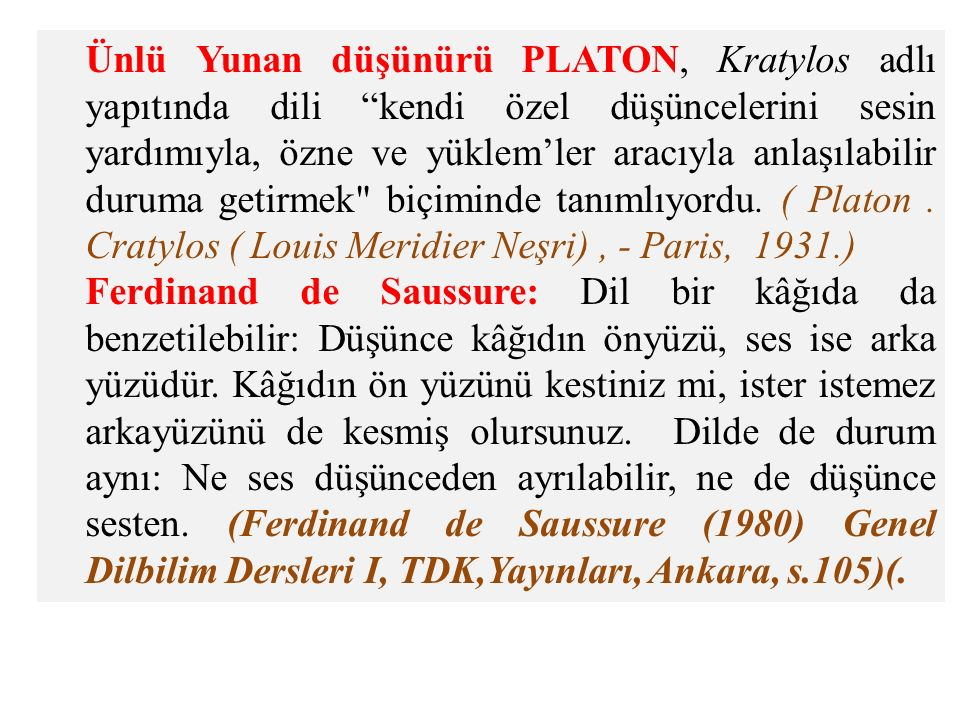 Ünlü Yunan düşünürü PLATON, Kratylos adlı yapıtında dili kendi özel düşüncelerini sesin yardımıyla, özne ve yüklem'ler aracıyla anlaşılabilir duruma getirmek biçiminde tanımlıyordu. ( Platon . Cratylos ( Louis Meridier Neşri) , - Paris, 1931.)