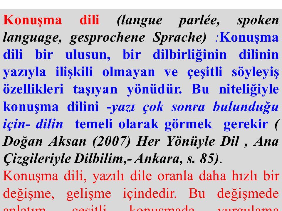 Konuşma dili (langue parlée, spoken language, gesprochene Sprache) :Konuşma dili bir ulusun, bir dilbirliğinin dilinin yazıyla ilişkili olmayan ve çeşitli söyleyiş özellikleri taşıyan yönüdür. Bu niteliğiyle konuşma dilini -yazı çok sonra bulunduğu için- dilin temeli olarak görmek gerekir ( Doğan Aksan (2007) Her Yönüyle Dil , Ana Çizgileriyle Dilbilim,- Ankara, s. 85).