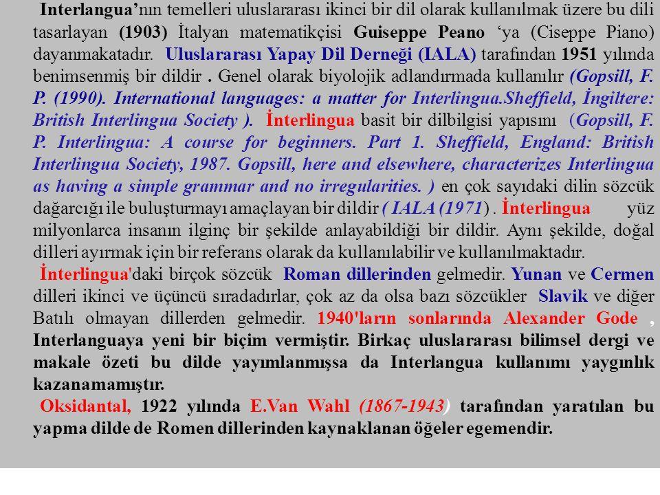 Interlangua'nın temelleri uluslararası ikinci bir dil olarak kullanılmak üzere bu dili tasarlayan (1903) İtalyan matematikçisi Guiseppe Peano 'ya (Ciseppe Piano) dayanmakatadır. Uluslararası Yapay Dil Derneği (IALA) tarafından 1951 yılında benimsenmiş bir dildir . Genel olarak biyolojik adlandırmada kullanılır (Gopsill, F. P. (1990). International languages: a matter for Interlingua.Sheffield, İngiltere: British Interlingua Society ). İnterlingua basit bir dilbilgisi yapısını (Gopsill, F. P. Interlingua: A course for beginners. Part 1. Sheffield, England: British Interlingua Society, 1987. Gopsill, here and elsewhere, characterizes Interlingua as having a simple grammar and no irregularities. ) en çok sayıdaki dilin sözcük dağarcığı ile buluşturmayı amaçlayan bir dildir ( IALA (1971) . İnterlingua yüz milyonlarca insanın ilginç bir şekilde anlayabildiği bir dildir. Aynı şekilde, doğal dilleri ayırmak için bir referans olarak da kullanılabilir ve kullanılmaktadır.