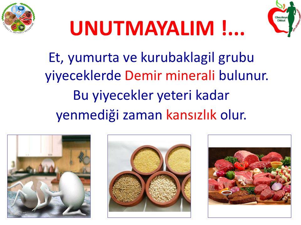 UNUTMAYALIM !... Et, yumurta ve kurubaklagil grubu yiyeceklerde Demir minerali bulunur. Bu yiyecekler yeteri kadar.