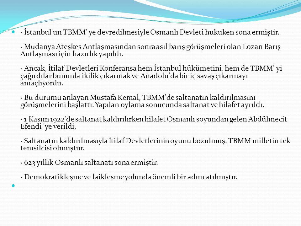 · İstanbul un TBMM ye devredilmesiyle Osmanlı Devleti hukuken sona ermiştir. · Mudanya Ateşkes Antlaşmasından sonra asıl barış görüşmeleri olan Lozan Barış Antlaşması için hazırlık yapıldı. · Ancak, İtilaf Devletleri Konferansa hem İstanbul hükümetini, hem de TBMM yi çağırdılar bununla ikilik çıkarmak ve Anadolu da bir iç savaş çıkarmayı amaçlıyordu. · Bu durumu anlayan Mustafa Kemal, TBMM de saltanatın kaldırılmasını görüşmelerini başlattı. Yapılan oylama sonucunda saltanat ve hilafet ayrıldı. · 1 Kasım 1922 de saltanat kaldırılırken hilafet Osmanlı soyundan gelen Abdülmecit Efendi ye verildi. · Saltanatın kaldırılmasıyla İtilaf Devletlerinin oyunu bozulmuş, TBMM milletin tek temsilcisi olmuştur. · 623 yıllık Osmanlı saltanatı sona ermiştir. · Demokratikleşme ve laikleşme yolunda önemli bir adım atılmıştır.