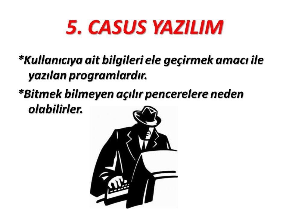5. CASUS YAZILIM *Kullanıcıya ait bilgileri ele geçirmek amacı ile yazılan programlardır.