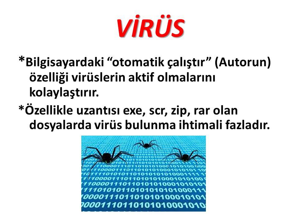 VİRÜS *Bilgisayardaki otomatik çalıştır (Autorun) özelliği virüslerin aktif olmalarını kolaylaştırır.