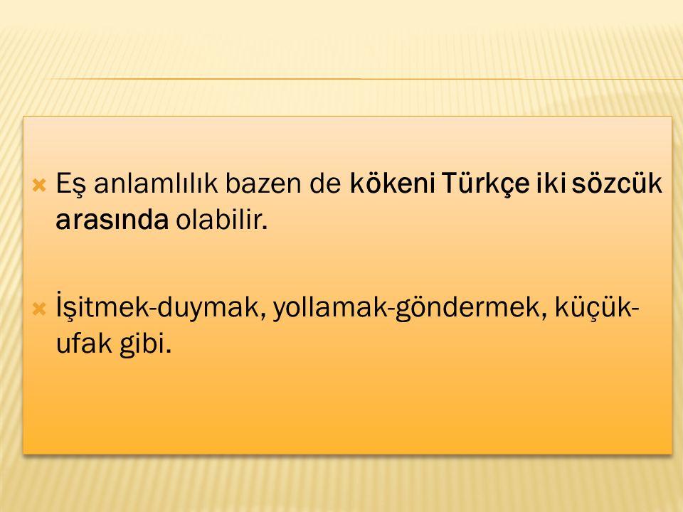 Eş anlamlılık bazen de kökeni Türkçe iki sözcük arasında olabilir.