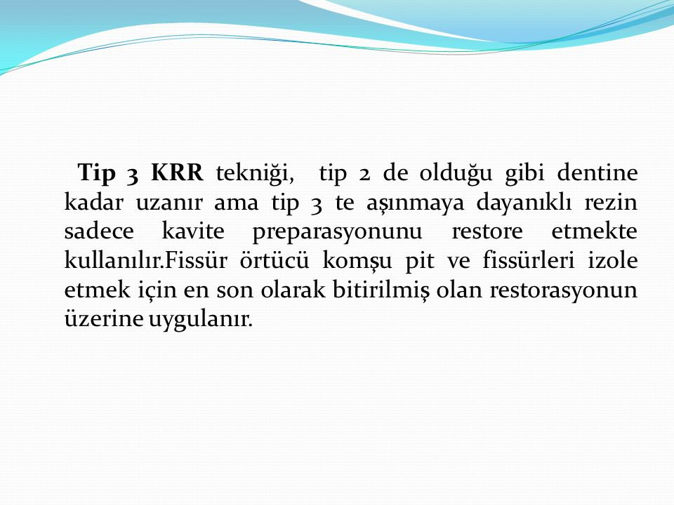 Tip 3 KRR tekniği, tip 2 de olduğu gibi dentine kadar uzanır ama tip 3 te aşınmaya dayanıklı rezin sadece kavite preparasyonunu restore etmekte kullanılır.Fissür örtücü komşu pit ve fissürleri izole etmek için en son olarak bitirilmiş olan restorasyonun üzerine uygulanır.