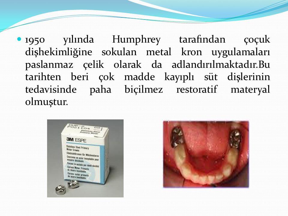 1950 yılında Humphrey tarafından çoçuk dişhekimliğine sokulan metal kron uygulamaları paslanmaz çelik olarak da adlandırılmaktadır.Bu tarihten beri çok madde kayıplı süt dişlerinin tedavisinde paha biçilmez restoratif materyal olmuştur.