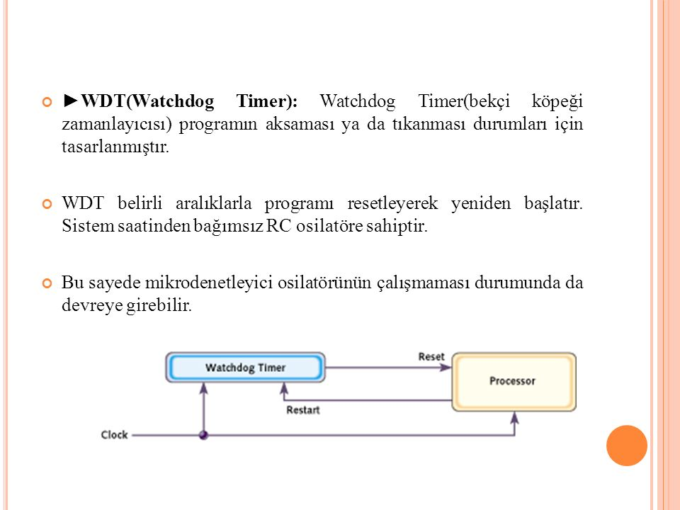 ►WDT(Watchdog Timer): Watchdog Timer(bekçi köpeği zamanlayıcısı) programın aksaması ya da tıkanması durumları için tasarlanmıştır.