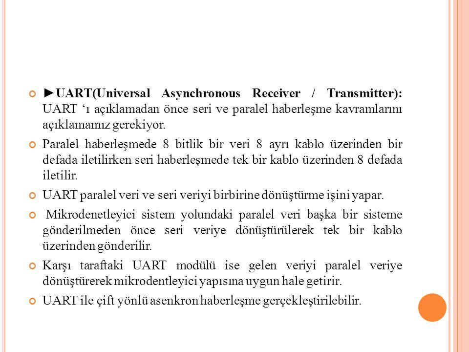 ►UART(Universal Asynchronous Receiver / Transmitter): UART 'ı açıklamadan önce seri ve paralel haberleşme kavramlarını açıklamamız gerekiyor.