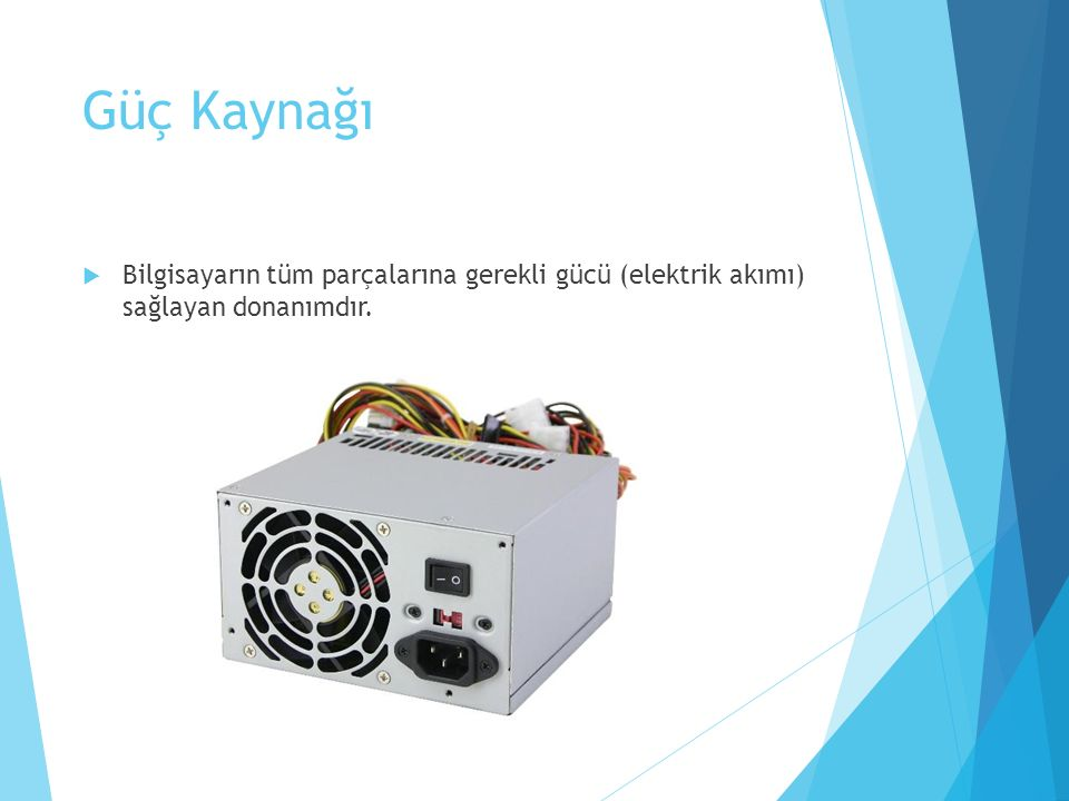 Güç Kaynağı Bilgisayarın tüm parçalarına gerekli gücü (elektrik akımı) sağlayan donanımdır.