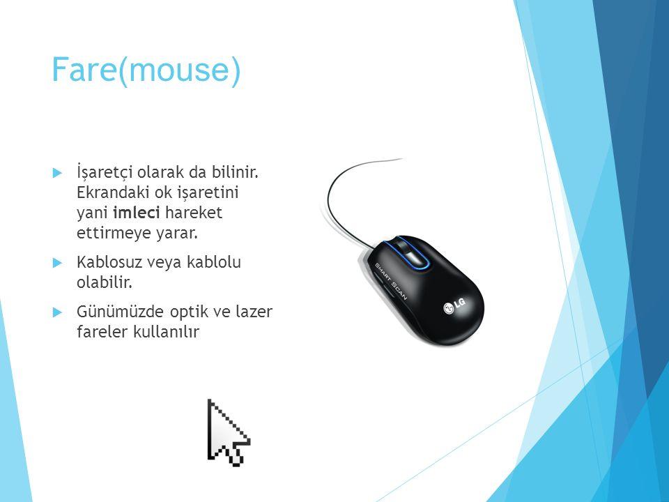 Fare(mouse) İşaretçi olarak da bilinir. Ekrandaki ok işaretini yani imleci hareket ettirmeye yarar.