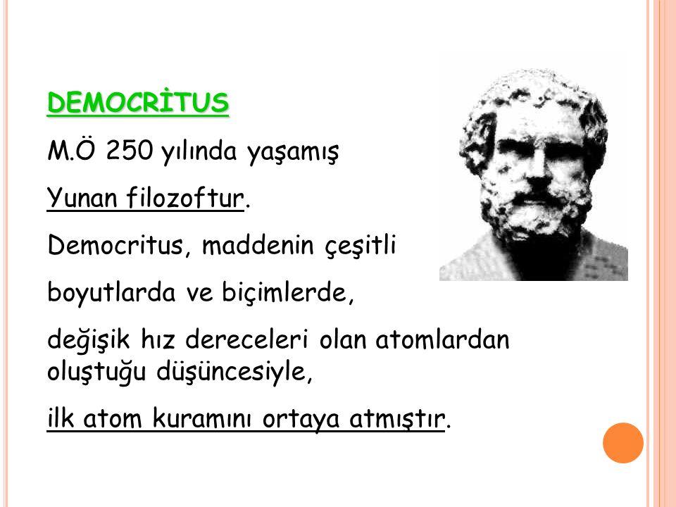DEMOCRİTUS M.Ö 250 yılında yaşamış. Yunan filozoftur. Democritus, maddenin çeşitli. boyutlarda ve biçimlerde,