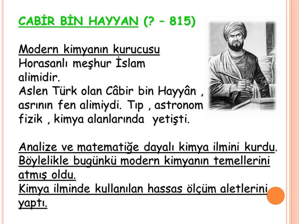 CABİR BİN HAYYAN ( – 815) Modern kimyanın kurucusu. Horasanlı meşhur İslam. alimidir. Aslen Türk olan Câbir bin Hayyân ,