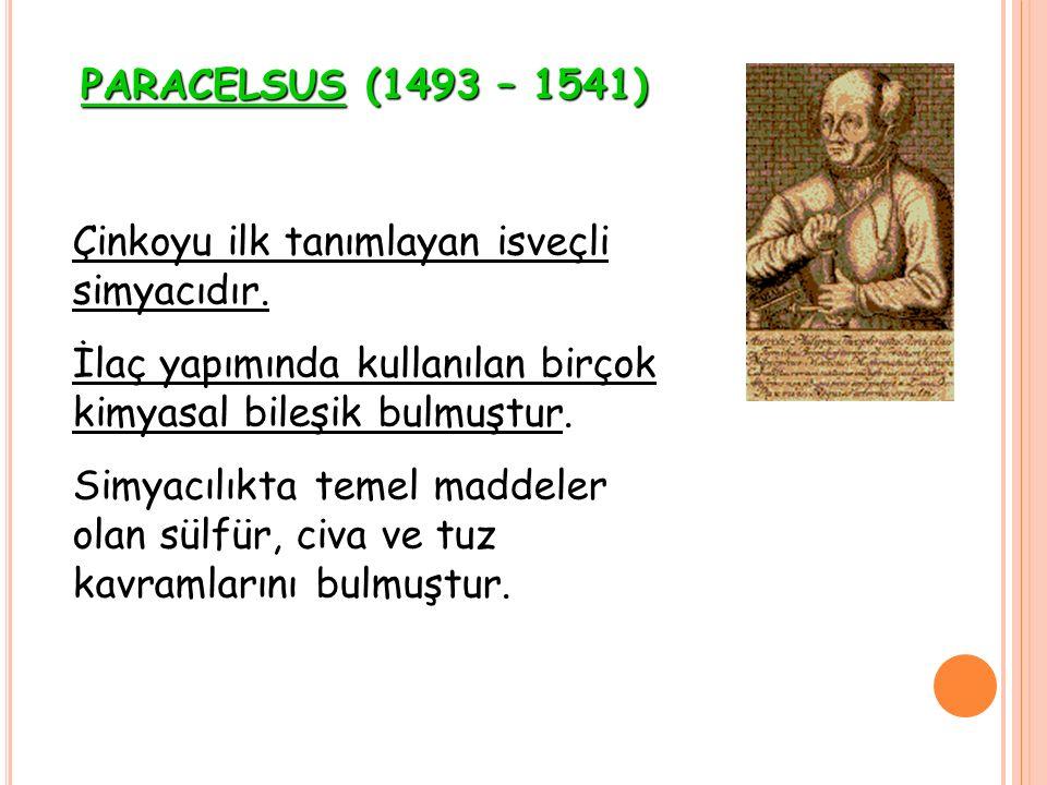 PARACELSUS (1493 – 1541) Çinkoyu ilk tanımlayan isveçli simyacıdır. İlaç yapımında kullanılan birçok kimyasal bileşik bulmuştur.