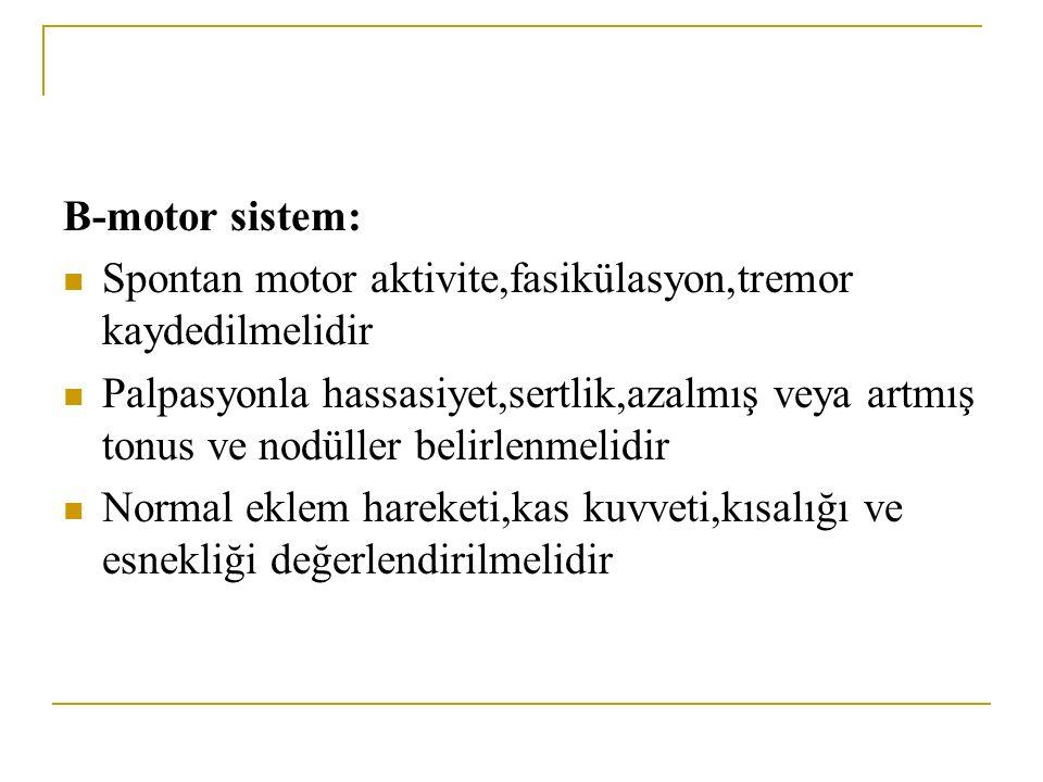 B-motor sistem: Spontan motor aktivite,fasikülasyon,tremor kaydedilmelidir.
