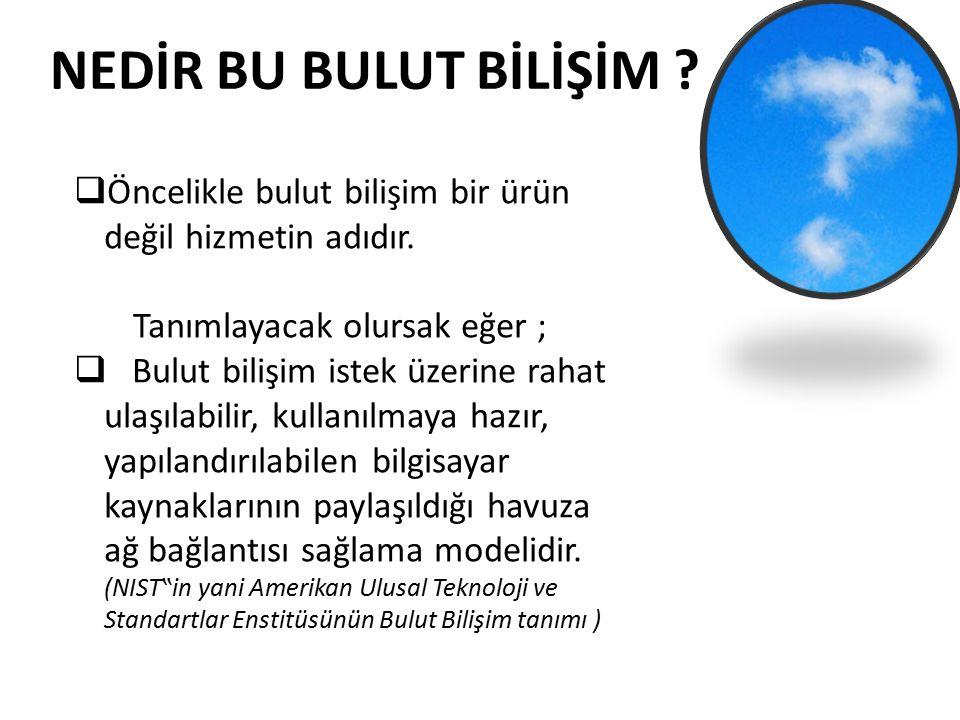 NEDİR BU BULUT BİLİŞİM Öncelikle bulut bilişim bir ürün değil hizmetin adıdır. Tanımlayacak olursak eğer ;