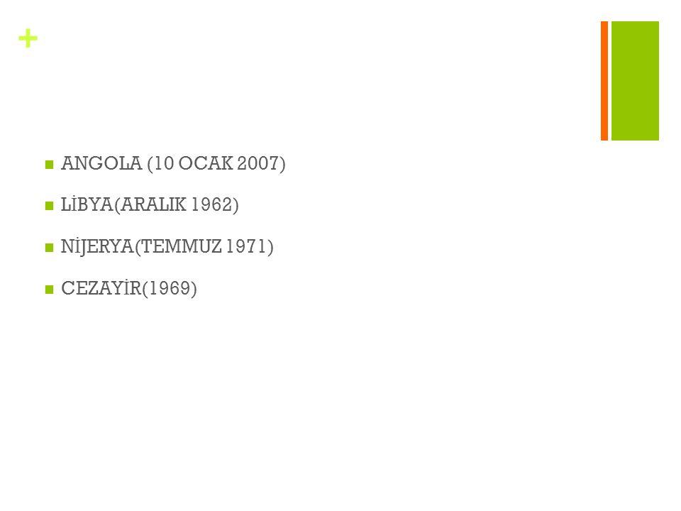 ANGOLA (10 OCAK 2007) LİBYA(ARALIK 1962) NİJERYA(TEMMUZ 1971) CEZAYİR(1969)