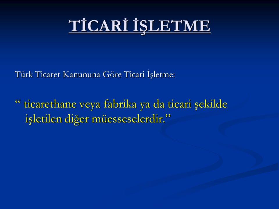 TİCARİ İŞLETME Türk Ticaret Kanununa Göre Ticari İşletme: ticarethane veya fabrika ya da ticari şekilde işletilen diğer müesseselerdir.
