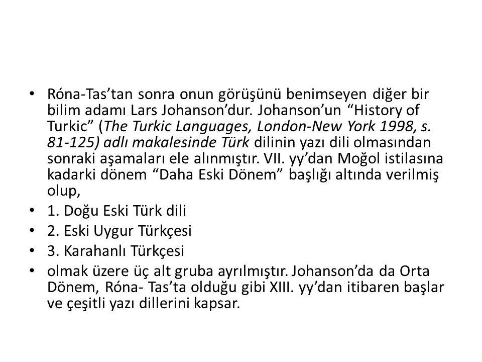 Róna-Tas'tan sonra onun görüşünü benimseyen diğer bir bilim adamı Lars Johanson'dur. Johanson'un History of Turkic (The Turkic Languages, London-New York 1998, s. 81-125) adlı makalesinde Türk dilinin yazı dili olmasından sonraki aşamaları ele alınmıştır. VII. yy'dan Moğol istilasına kadarki dönem Daha Eski Dönem başlığı altında verilmiş olup,
