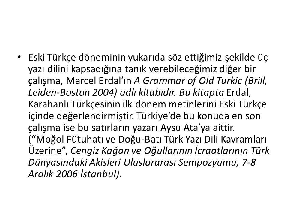 Eski Türkçe döneminin yukarıda söz ettiğimiz şekilde üç yazı dilini kapsadığına tanık verebileceğimiz diğer bir çalışma, Marcel Erdal'ın A Grammar of Old Turkic (Brill, Leiden-Boston 2004) adlı kitabıdır.