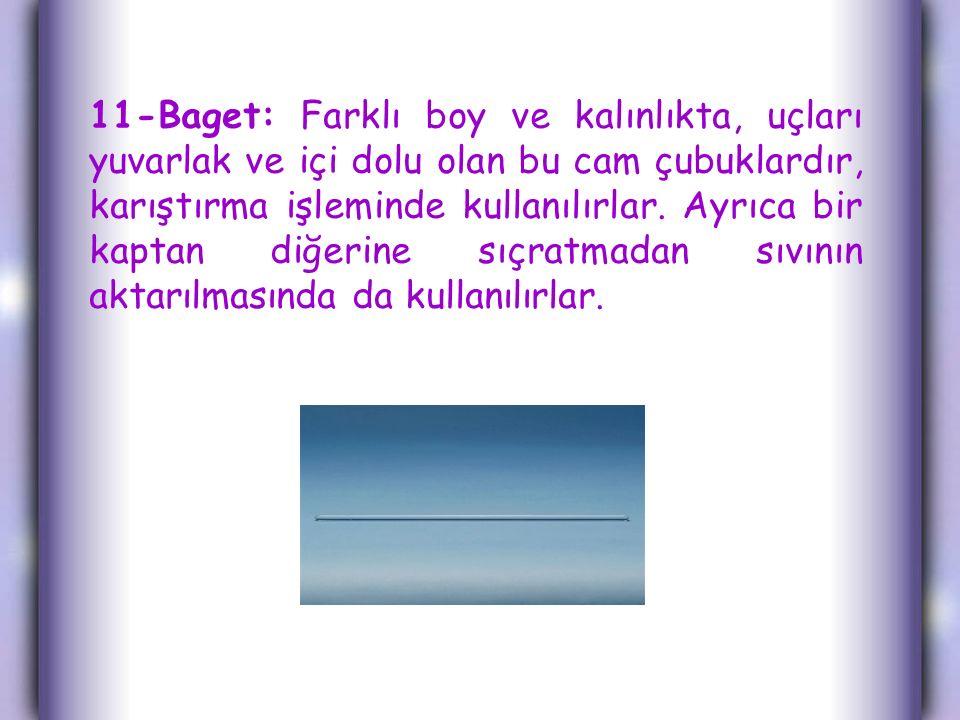 11-Baget: Farklı boy ve kalınlıkta, uçları yuvarlak ve içi dolu olan bu cam çubuklardır, karıştırma işleminde kullanılırlar.
