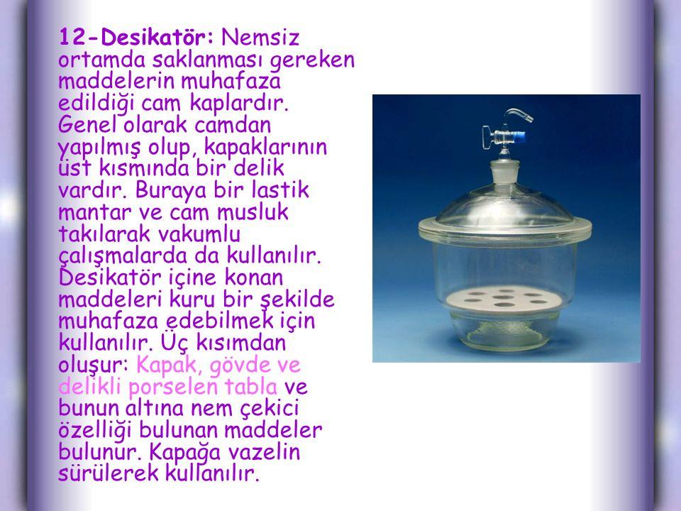 12-Desikatör: Nemsiz ortamda saklanması gereken maddelerin muhafaza edildiği cam kaplardır.