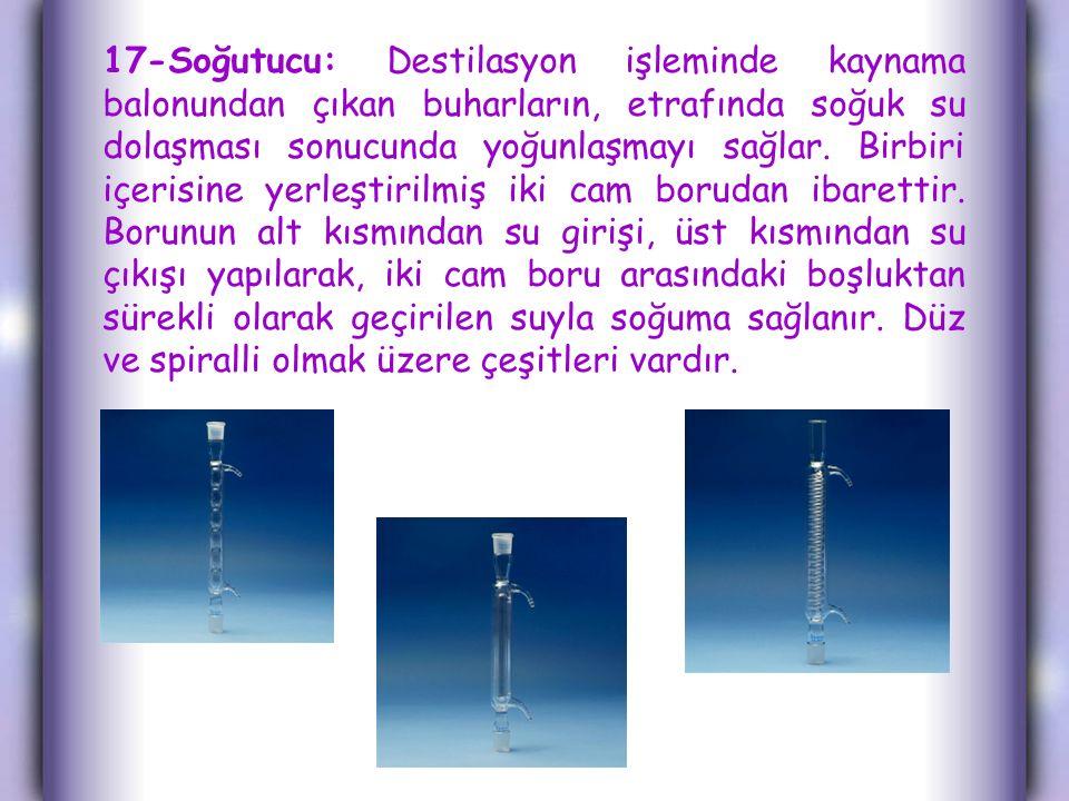 17-Soğutucu: Destilasyon işleminde kaynama balonundan çıkan buharların, etrafında soğuk su dolaşması sonucunda yoğunlaşmayı sağlar.