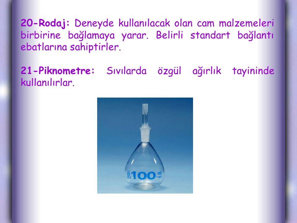 20-Rodaj: Deneyde kullanılacak olan cam malzemeleri birbirine bağlamaya yarar. Belirli standart bağlantı ebatlarına sahiptirler.