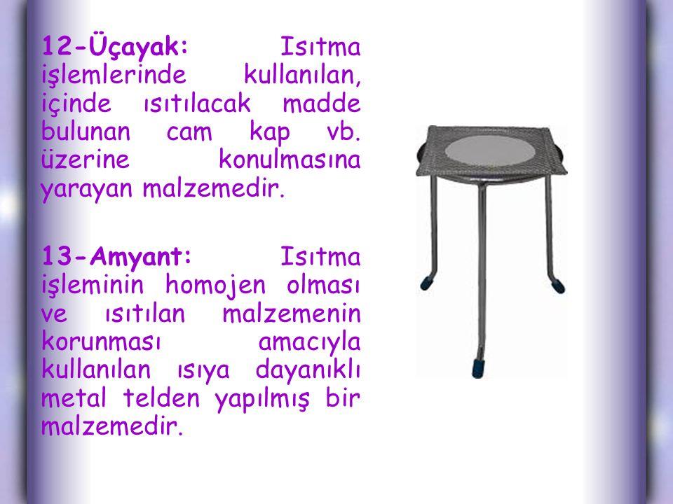 12-Üçayak: Isıtma işlemlerinde kullanılan, içinde ısıtılacak madde bulunan cam kap vb. üzerine konulmasına yarayan malzemedir.