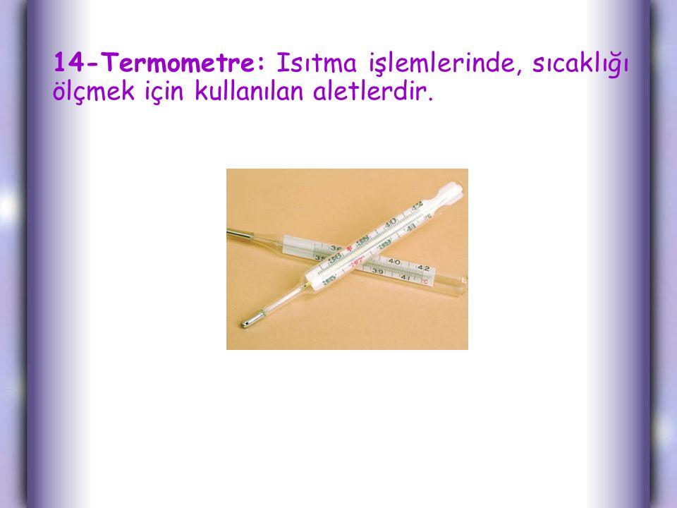 14-Termometre: Isıtma işlemlerinde, sıcaklığı ölçmek için kullanılan aletlerdir.