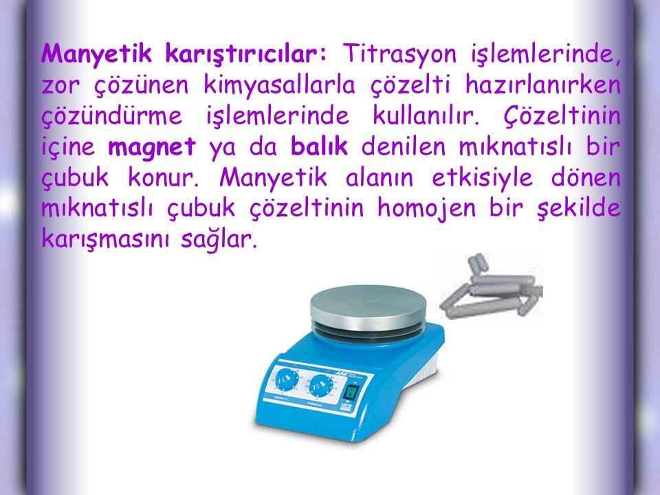 Manyetik karıştırıcılar: Titrasyon işlemlerinde, zor çözünen kimyasallarla çözelti hazırlanırken çözündürme işlemlerinde kullanılır.