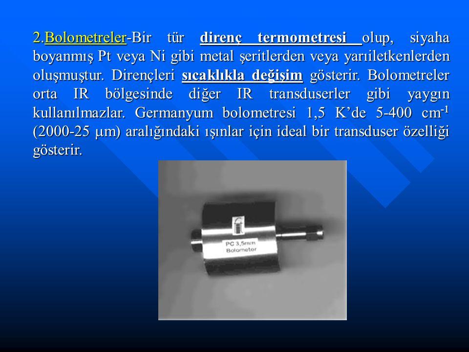 2.Bolometreler-Bir tür direnç termometresi olup, siyaha boyanmış Pt veya Ni gibi metal şeritlerden veya yarıiletkenlerden oluşmuştur.