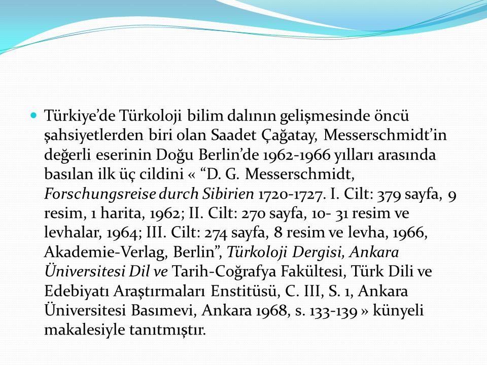 Türkiye'de Türkoloji bilim dalının gelişmesinde öncü şahsiyetlerden biri olan Saadet Çağatay, Messerschmidt'in değerli eserinin Doğu Berlin'de 1962-1966 yılları arasında basılan ilk üç cildini « D.